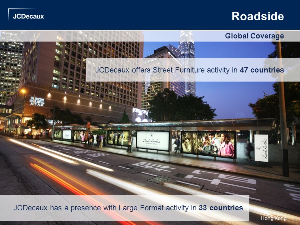 Roadside JCDecaux offers Street Furniture activity in 47 countries Global Coverage Hong Kong JCDecaux has a presence with Large Format activity in 33
