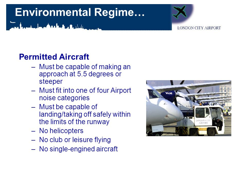 Permitted Aircraft –Must be capable of making an approach at 5.5 degrees or steeper –Must fit into one of four Airport noise categories –Must be capable of landing/taking off safely within the limits of the runway –No helicopters –No club or leisure flying –No single-engined aircraft Environmental Regime…
