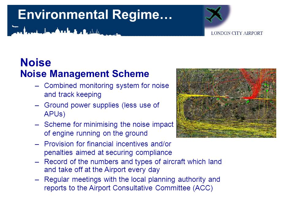 Noise Management Scheme –Combined monitoring system for noise and track keeping –Ground power supplies (less use of APUs) –Scheme for minimising the noise impact of engine running on the ground –Provision for financial incentives and/or penalties aimed at securing compliance Noise –Record of the numbers and types of aircraft which land and take off at the Airport every day –Regular meetings with the local planning authority and reports to the Airport Consultative Committee (ACC) Environmental Regime…
