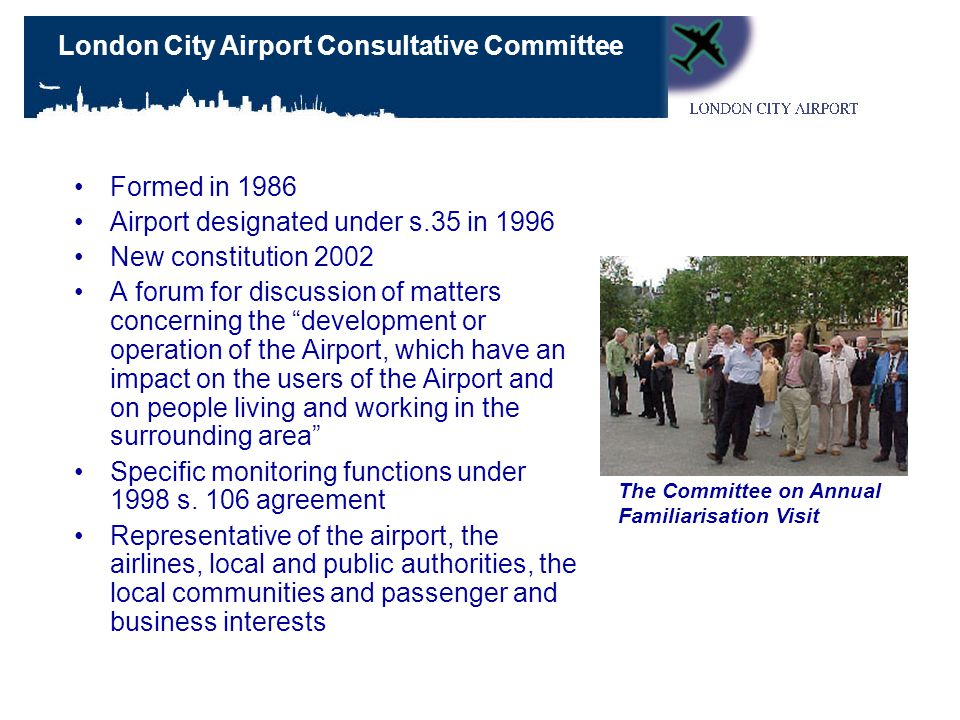 Formed in 1986 Airport designated under s.35 in 1996 New constitution 2002 A forum for discussion of matters concerning the development or operation of the Airport, which have an impact on the users of the Airport and on people living and working in the surrounding area Specific monitoring functions under 1998 s.