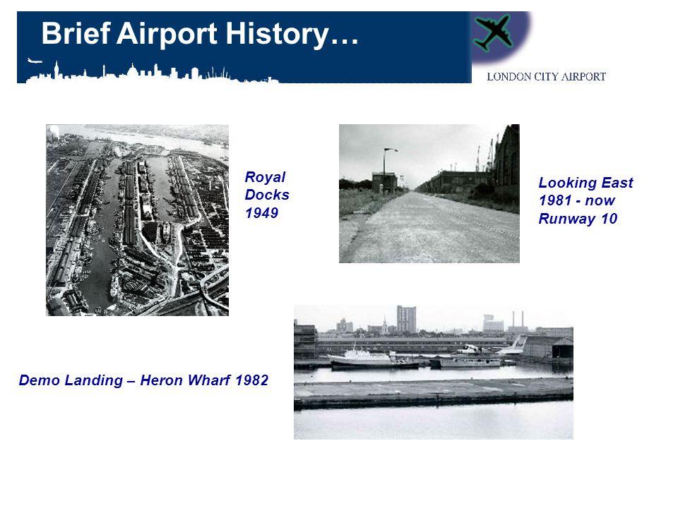 Royal Docks 1949 Looking East 1981 - now Runway 10 Demo Landing – Heron Wharf 1982 Brief Airport History…