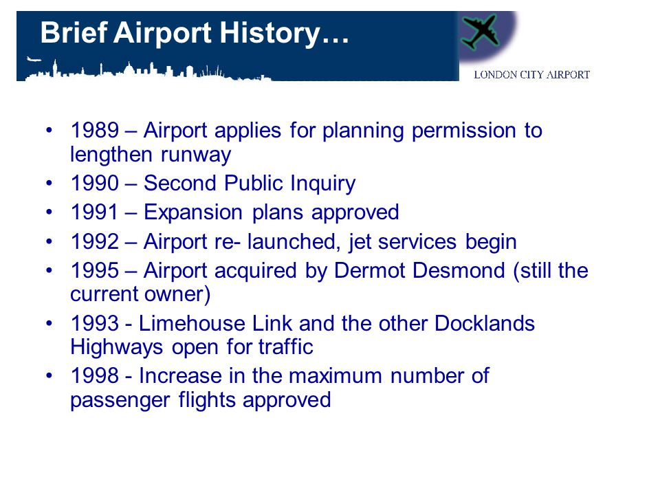1989 – Airport applies for planning permission to lengthen runway 1990 – Second Public Inquiry 1991 – Expansion plans approved 1992 – Airport re- launched, jet services begin 1995 – Airport acquired by Dermot Desmond (still the current owner) Limehouse Link and the other Docklands Highways open for traffic Increase in the maximum number of passenger flights approved Brief Airport History…