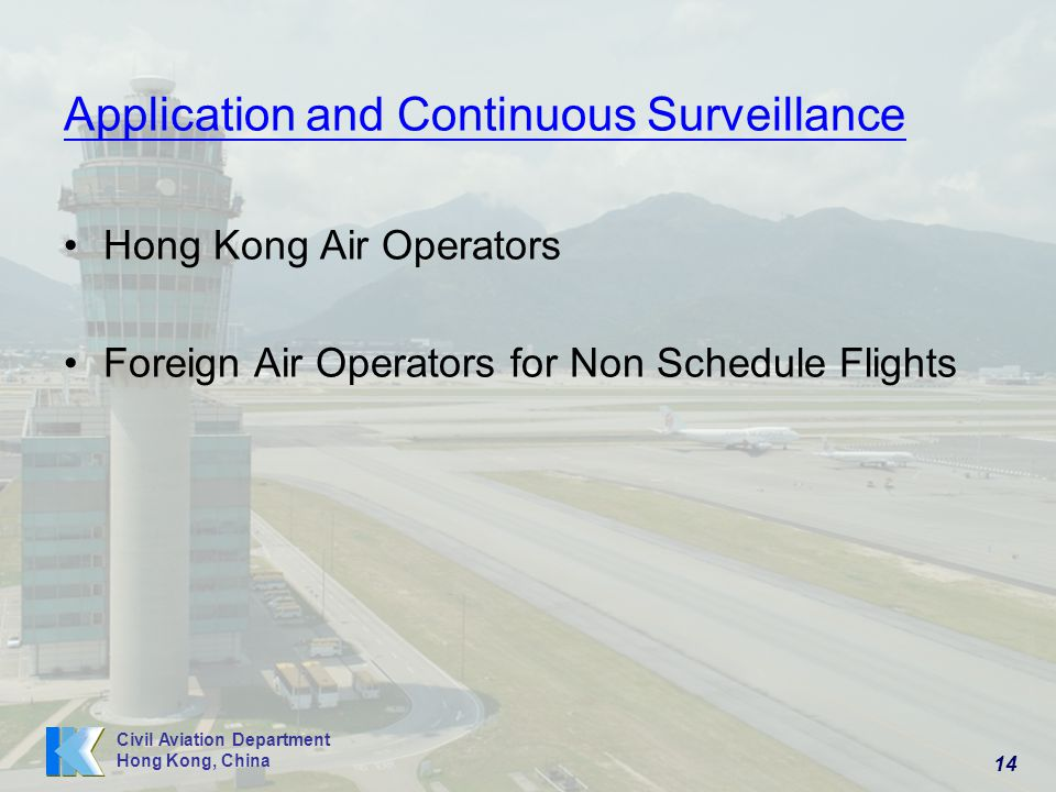 14 Civil Aviation Department Hong Kong, China Application and Continuous Surveillance Hong Kong Air Operators Foreign Air Operators for Non Schedule Flights