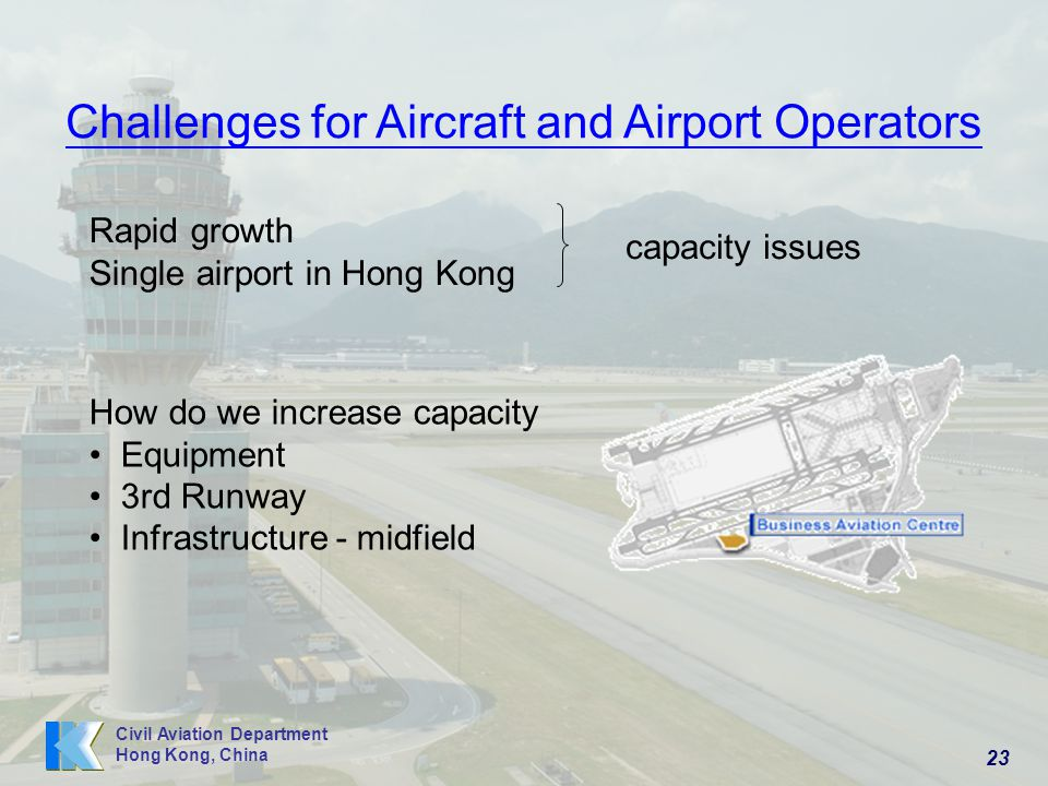 23 Civil Aviation Department Hong Kong, China Rapid growth Single airport in Hong Kong capacity issues How do we increase capacity Equipment 3rd Runway Infrastructure - midfield Challenges for Aircraft and Airport Operators