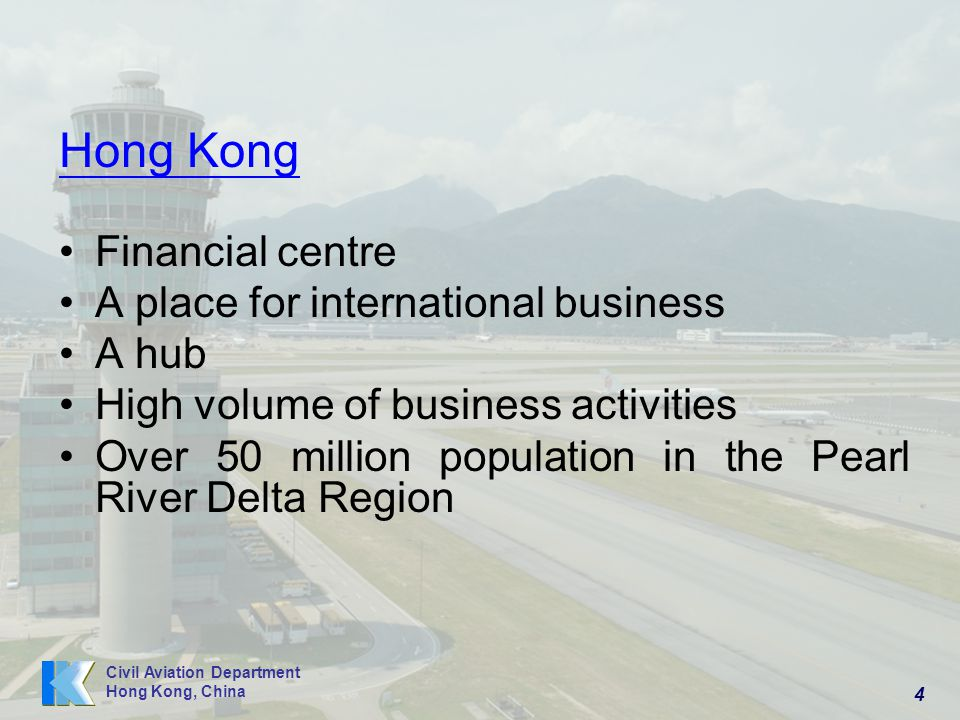 4 Civil Aviation Department Hong Kong, China Hong Kong Financial centre A place for international business A hub High volume of business activities Over 50 million population in the Pearl River Delta Region