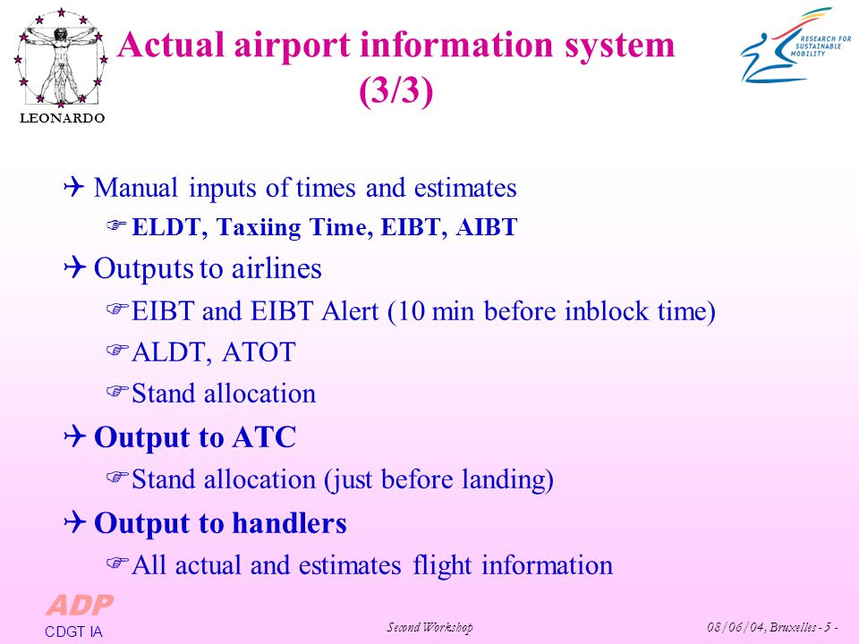 Second Workshop 08/06/04, Bruxelles - 5 - LEONARDO ADP CDGT IA Manual inputs of times and estimates ELDT, Taxiing Time, EIBT, AIBT Outputs to airlines EIBT and EIBT Alert (10 min before inblock time) ALDT, ATOT Stand allocation Output to ATC Stand allocation (just before landing) Output to handlers All actual and estimates flight information Actual airport information system (3/3)