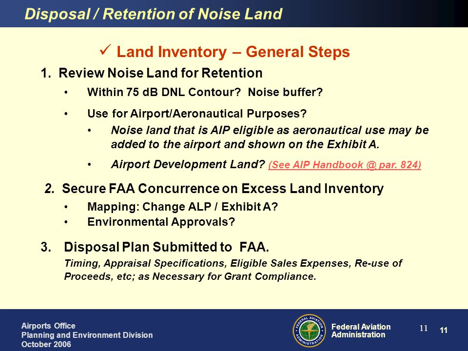 12 Federal Aviation Administration Airports Office Planning and Environment Division October 2006 12 Fair Market Value Standard for Land Disposal Sale or Lease of the Excess Land Must be at FMV $$$ Statutory Requirement, per Assurance 31: The airport sponsor will dispose of land that was purchased under a grant for airport noise compatibility purposes, when the land is no longer needed for such purposes (or eligible airport purposes*), at fair market value, at the earliest practicable time.