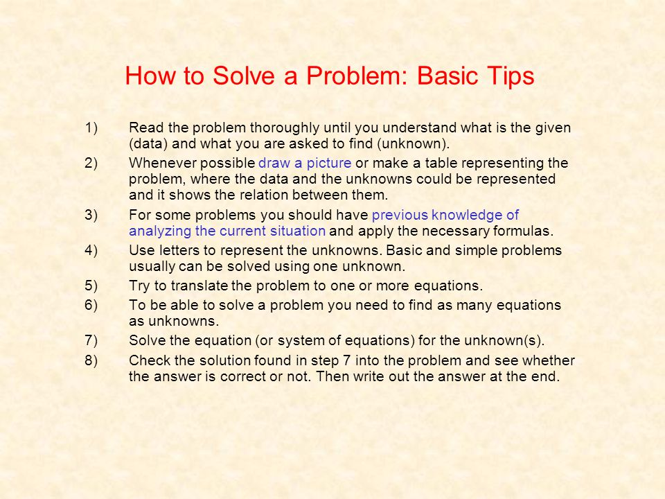 How to Solve a Problem: Basic Tips 1)Read the problem thoroughly until you understand what is the given (data) and what you are asked to find (unknown).