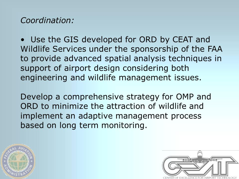 Coordination: Use the GIS developed for ORD by CEAT and Wildlife Services under the sponsorship of the FAA to provide advanced spatial analysis techniques in support of airport design considering both engineering and wildlife management issues.