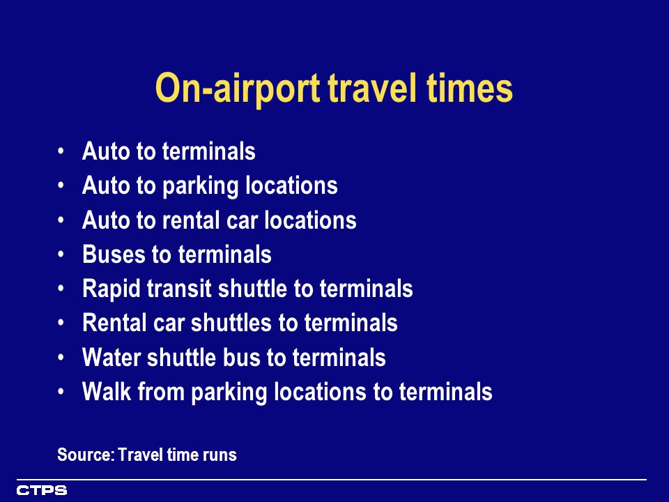 On-airport travel times Auto to terminals Auto to parking locations Auto to rental car locations Buses to terminals Rapid transit shuttle to terminals Rental car shuttles to terminals Water shuttle bus to terminals Walk from parking locations to terminals Source: Travel time runs