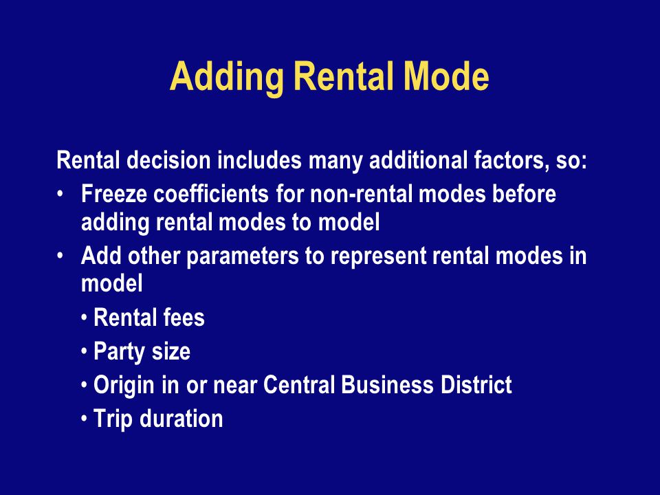 Adding Rental Mode Rental decision includes many additional factors, so: Freeze coefficients for non-rental modes before adding rental modes to model Add other parameters to represent rental modes in model Rental fees Party size Origin in or near Central Business District Trip duration