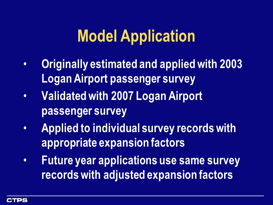 Model Application Originally estimated and applied with 2003 Logan Airport passenger survey Validated with 2007 Logan Airport passenger survey Applied to individual survey records with appropriate expansion factors Future year applications use same survey records with adjusted expansion factors