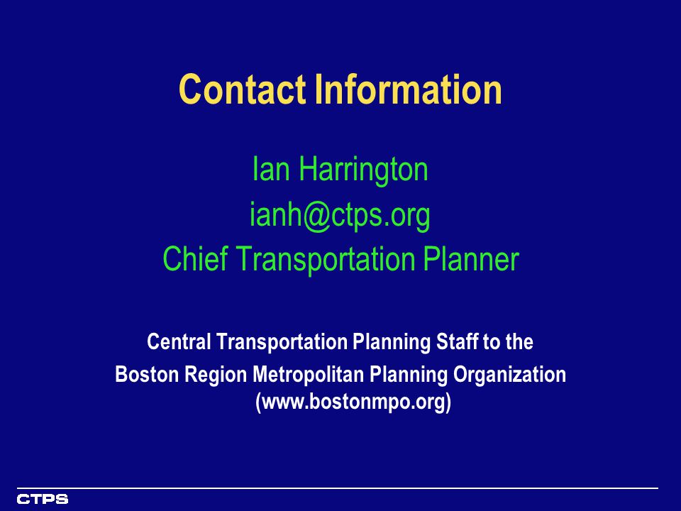Contact Information Ian Harrington ianh@ctps.org Chief Transportation Planner Central Transportation Planning Staff to the Boston Region Metropolitan Planning Organization (www.bostonmpo.org)