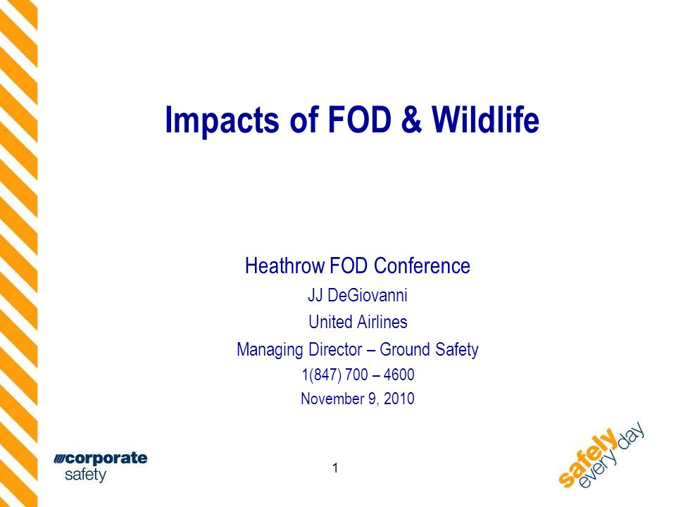 1 Impacts of FOD & Wildlife Heathrow FOD Conference JJ DeGiovanni United Airlines Managing Director – Ground Safety 1(847) 700 – 4600 November 9, 2010