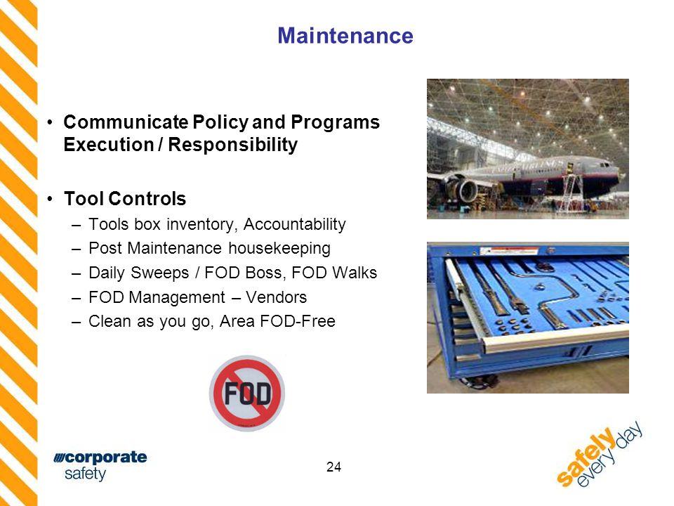 24 Maintenance Communicate Policy and Programs Execution / Responsibility Tool Controls –Tools box inventory, Accountability –Post Maintenance housekeeping –Daily Sweeps / FOD Boss, FOD Walks –FOD Management – Vendors –Clean as you go, Area FOD-Free