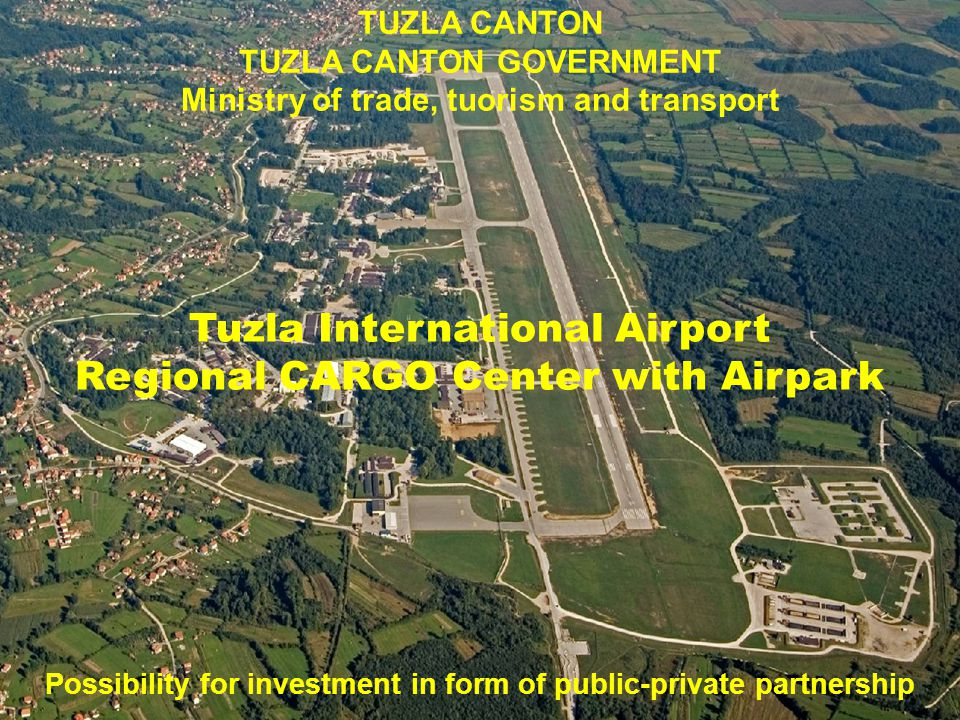 TUZLA CANTON TUZLA CANTON GOVERNMENT Ministry of trade, tuorism and transport Tuzla International Airport Regional CARGO Center with Airpark Possibility for investment in form of public-private partnership