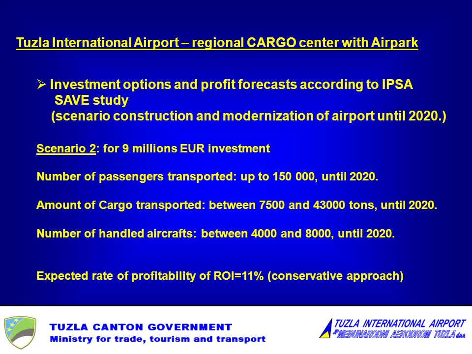 Tuzla International Airport – regional CARGO center with Airpark Investment options and profit forecasts according to IPSA SAVE study (scenario construction and modernization of airport until 2020.) Scenario 2: for 9 millions EUR investment Number of passengers transported: up to 150 000, until 2020.