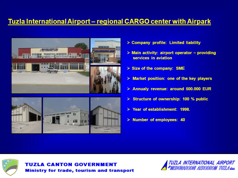 Tuzla International Airport – regional CARGO center with Airpark Company profile: Limited liability Main activity: airport operator – providing services in aviation Size of the company: SME Market position: one of the key players Annualy revenue: around 500.000 EUR Structure of ownership: 100 % public Year of establishment: 1998.