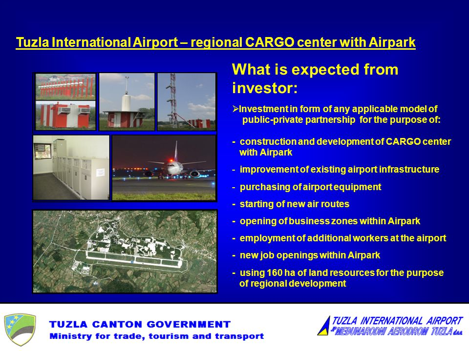 Tuzla International Airport – regional CARGO center with Airpark What is expected from investor: Investment in form of any applicable model of public-private partnership for the purpose of: - construction and development of CARGO center with Airpark - improvement of existing airport infrastructure - purchasing of airport equipment - starting of new air routes - opening of business zones within Airpark - employment of additional workers at the airport - new job openings within Airpark - using 160 ha of land resources for the purpose of regional development