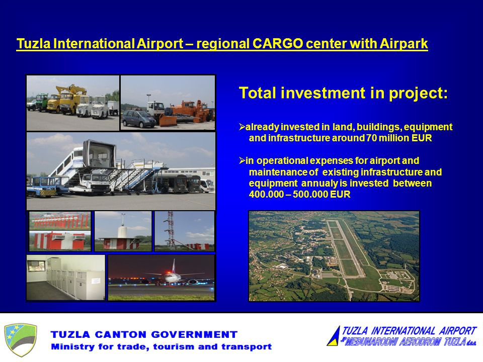 Funding sources: own funds: own revenues and grant funds from owner investor funds: 16 miliona EUR Tuzla International Airport – regional CARGO center with Airpark