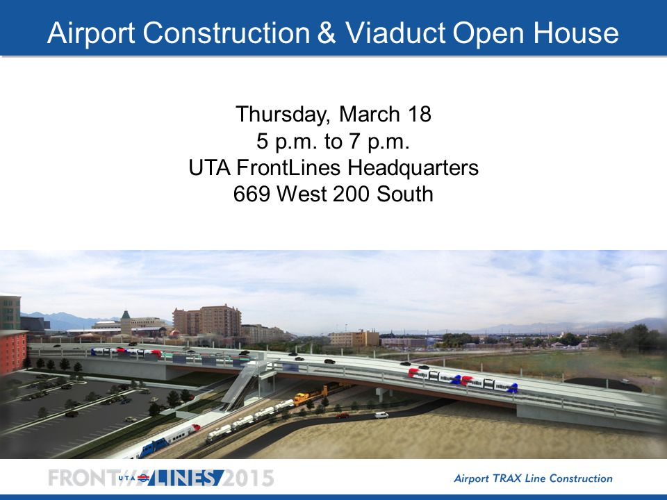 Airport Construction & Viaduct Open House Thursday, March 18 5 p.m. to 7 p.m. UTA FrontLines Headquarters 669 West 200 South