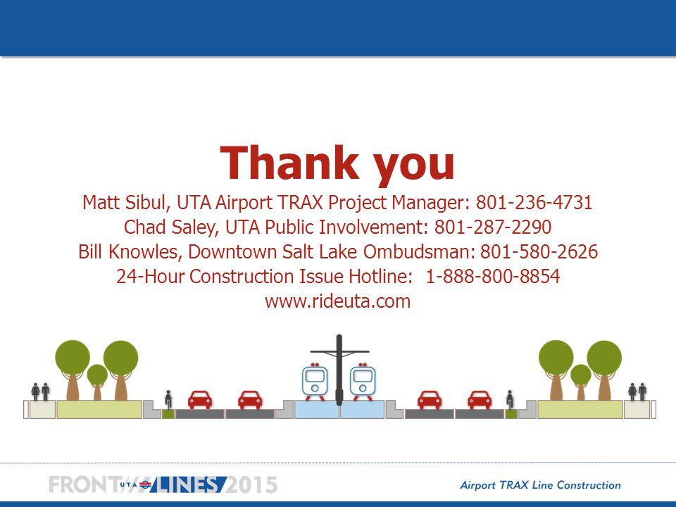 Thank you Matt Sibul, UTA Airport TRAX Project Manager: 801-236-4731 Chad Saley, UTA Public Involvement: 801-287-2290 Bill Knowles, Downtown Salt Lake Ombudsman: 801-580-2626 24-Hour Construction Issue Hotline: 1-888-800-8854 www.rideuta.com