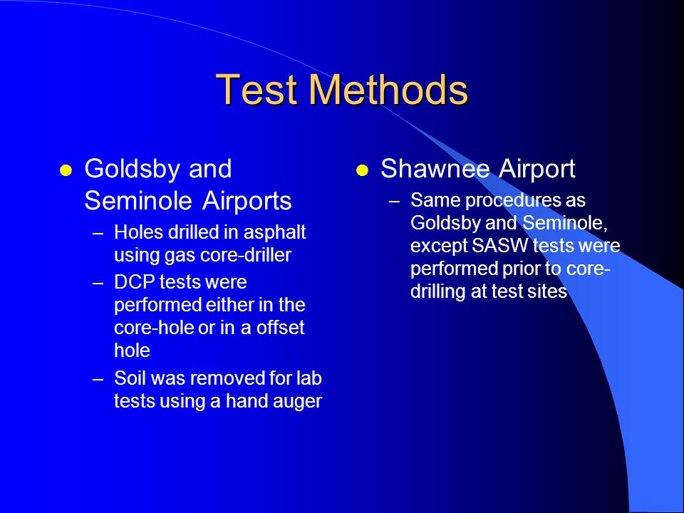Test Methods l Goldsby and Seminole Airports –Holes drilled in asphalt using gas core-driller –DCP tests were performed either in the core-hole or in a offset hole –Soil was removed for lab tests using a hand auger l Shawnee Airport –Same procedures as Goldsby and Seminole, except SASW tests were performed prior to core- drilling at test sites
