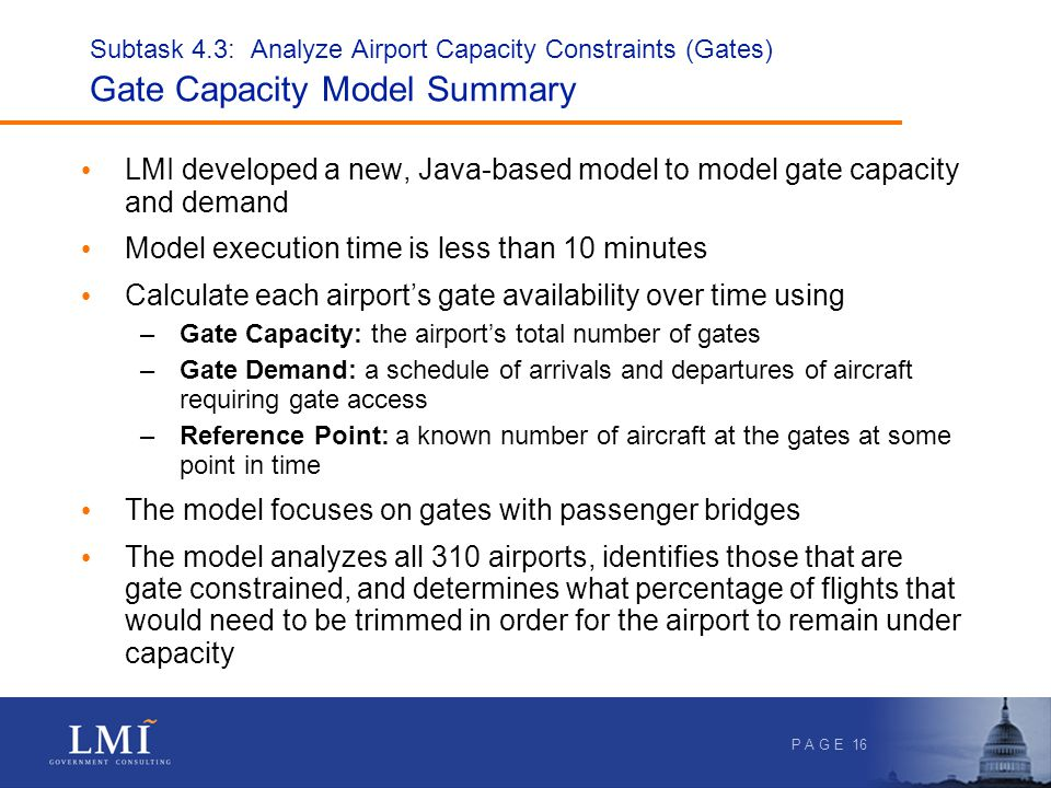 P A G E 16 Subtask 4.3: Analyze Airport Capacity Constraints (Gates) Gate Capacity Model Summary LMI developed a new, Java-based model to model gate capacity and demand Model execution time is less than 10 minutes Calculate each airports gate availability over time using –Gate Capacity: the airports total number of gates –Gate Demand: a schedule of arrivals and departures of aircraft requiring gate access –Reference Point: a known number of aircraft at the gates at some point in time The model focuses on gates with passenger bridges The model analyzes all 310 airports, identifies those that are gate constrained, and determines what percentage of flights that would need to be trimmed in order for the airport to remain under capacity