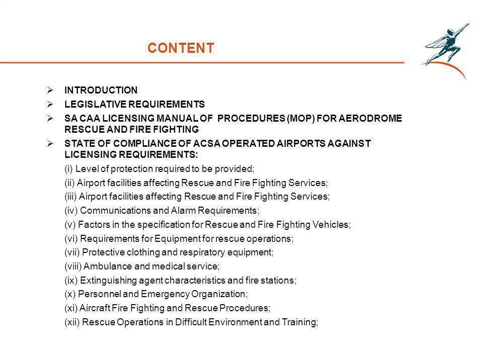 CONTENT INTRODUCTION LEGISLATIVE REQUIREMENTS SA CAA LICENSING MANUAL OF PROCEDURES (MOP) FOR AERODROME RESCUE AND FIRE FIGHTING STATE OF COMPLIANCE OF ACSA OPERATED AIRPORTS AGAINST LICENSING REQUIREMENTS: (i) Level of protection required to be provided; (ii) Airport facilities affecting Rescue and Fire Fighting Services; (iii) Airport facilities affecting Rescue and Fire Fighting Services; (iv) Communications and Alarm Requirements; (v) Factors in the specification for Rescue and Fire Fighting Vehicles; (vi) Requirements for Equipment for rescue operations; (vii) Protective clothing and respiratory equipment; (viii) Ambulance and medical service; (ix) Extinguishing agent characteristics and fire stations; (x) Personnel and Emergency Organization; (xi) Aircraft Fire Fighting and Rescue Procedures; (xii) Rescue Operations in Difficult Environment and Training;