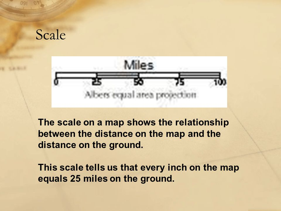 Scale The scale on a map shows the relationship between the distance on the map and the distance on the ground.