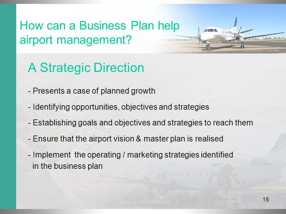 15 A Strategic Direction - Presents a case of planned growth - Identifying opportunities, objectives and strategies - Establishing goals and objectives and strategies to reach them - Ensure that the airport vision & master plan is realised - Implement the operating / marketing strategies identified in the business plan How can a Business Plan help airport management