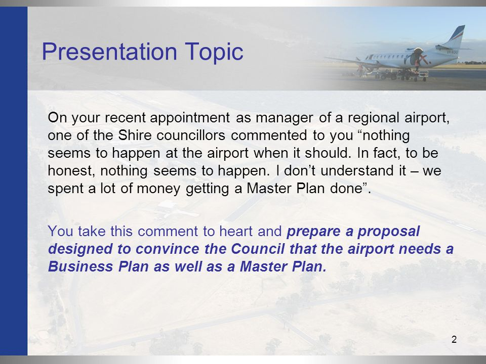 2 Presentation Topic On your recent appointment as manager of a regional airport, one of the Shire councillors commented to you nothing seems to happen at the airport when it should.