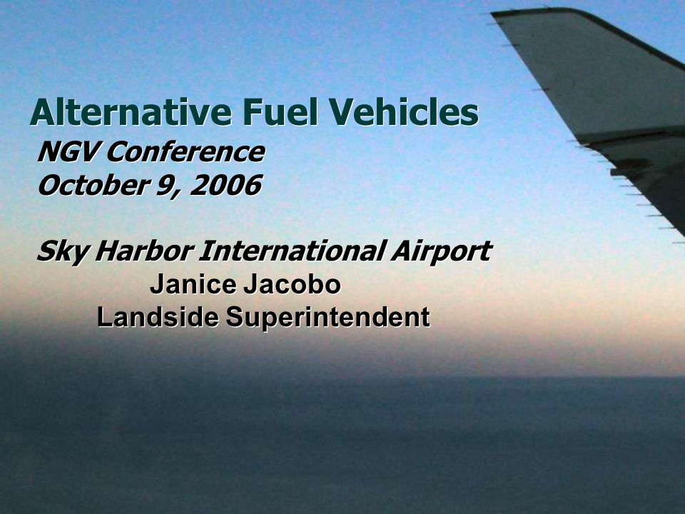 Alternative Fuel Vehicles NGV Conference October 9, 2006 Sky Harbor International Airport Janice Jacobo Landside Superintendent NGV Conference October 9, 2006 Sky Harbor International Airport Janice Jacobo Landside Superintendent