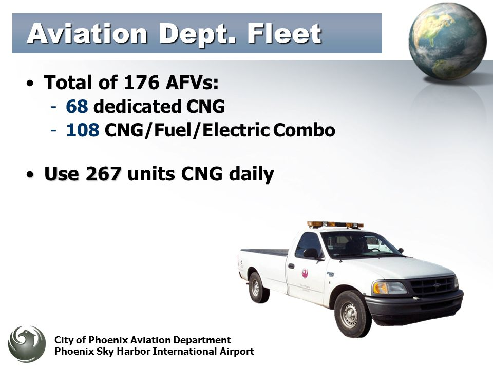 City of Phoenix Aviation Department Phoenix Sky Harbor International Airport Total of 176 AFVs: -68 dedicated CNG -108 CNG/Fuel/Electric Combo Use 267Use 267 units CNG daily Aviation Dept.