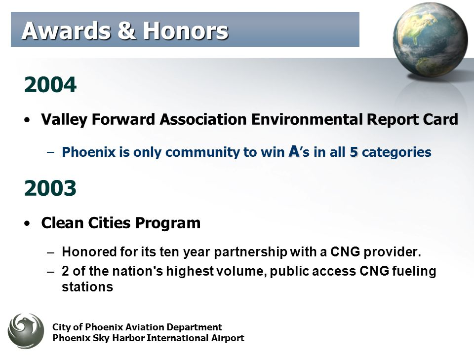 City of Phoenix Aviation Department Phoenix Sky Harbor International Airport 2004 Valley Forward Association Environmental Report Card A 5 –Phoenix is only community to win A s in all 5 categories 2003 Clean Cities Program –Honored for its ten year partnership with a CNG provider.