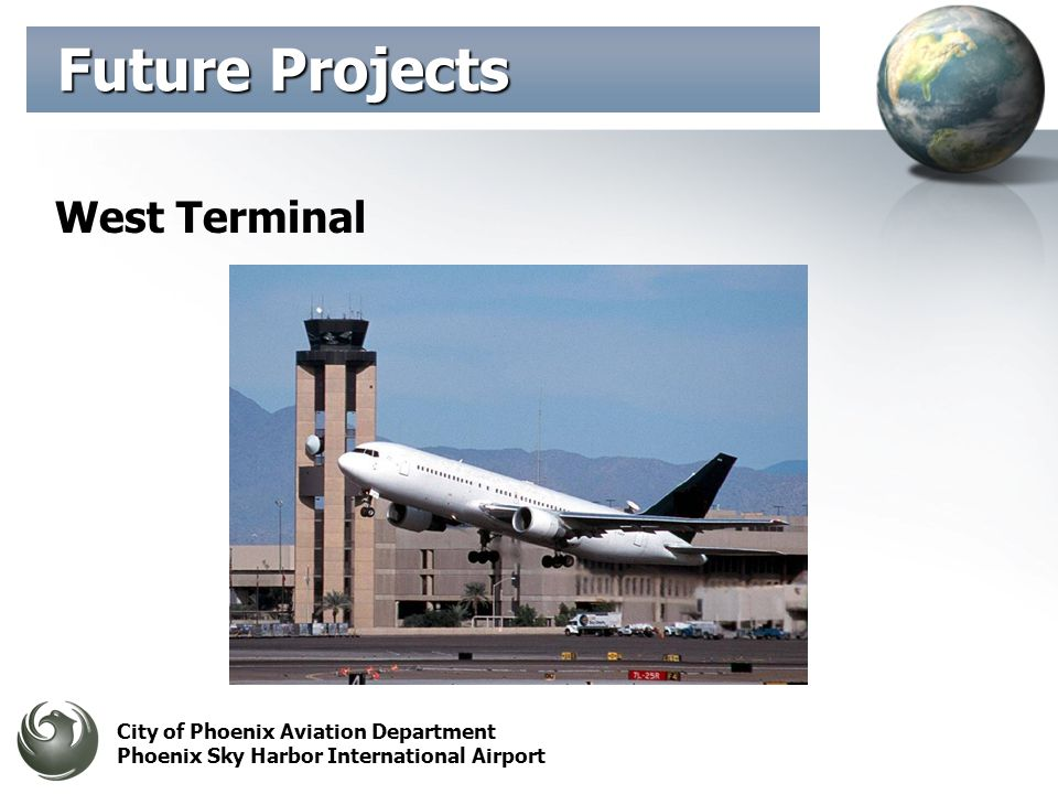 City of Phoenix Aviation Department Phoenix Sky Harbor International Airport Future Projects Future Projects West Terminal
