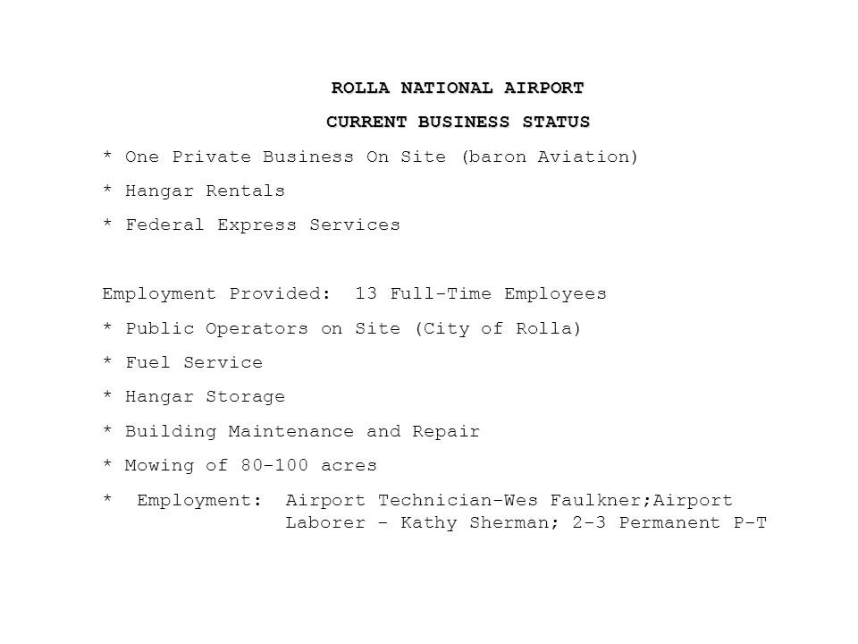 ROLLA NATIONAL AIRPORT CURRENT BUSINESS STATUS * One Private Business On Site (baron Aviation) * Hangar Rentals * Federal Express Services Employment Provided: 13 Full-Time Employees * Public Operators on Site (City of Rolla) * Fuel Service * Hangar Storage * Building Maintenance and Repair * Mowing of 80-100 acres * Employment: Airport Technician-Wes Faulkner;Airport Laborer - Kathy Sherman; 2-3 Permanent P-T