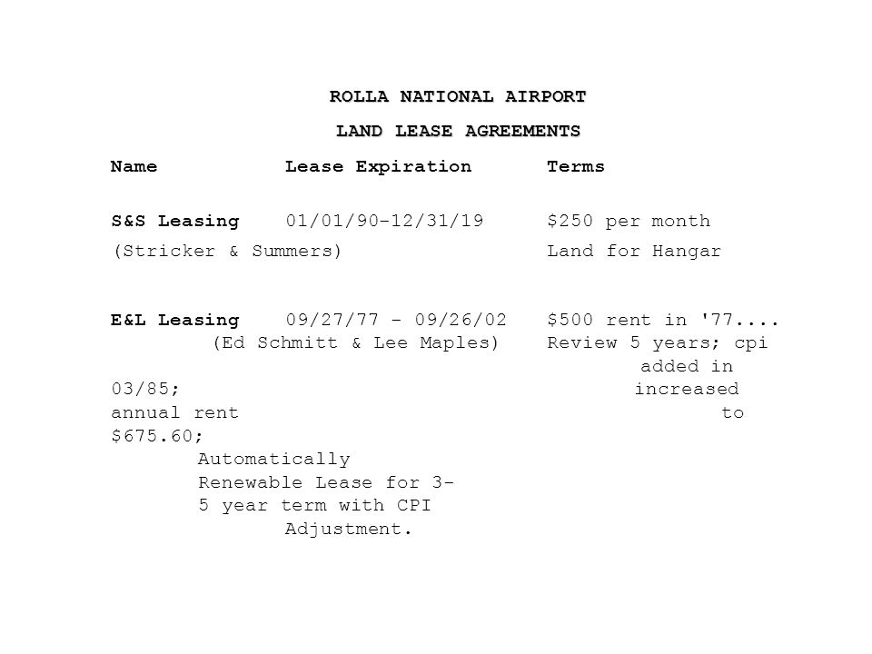 ROLLA NATIONAL AIRPORT LAND LEASE AGREEMENTS NameLease ExpirationTerms S&S Leasing01/01/90-12/31/19$250 per month (Stricker & Summers)Land for Hangar E&L Leasing09/27/77 - 09/26/02$500 rent in 77....