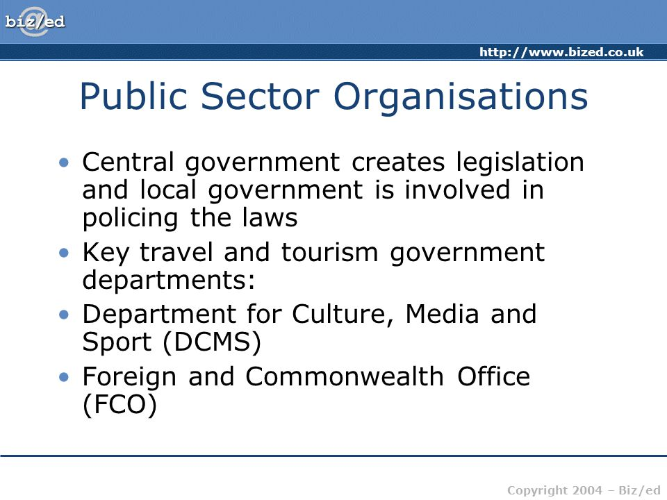 http://www.bized.co.uk Copyright 2004 – Biz/ed Public Sector Organisations Central government creates legislation and local government is involved in policing the laws Key travel and tourism government departments: Department for Culture, Media and Sport (DCMS) Foreign and Commonwealth Office (FCO)