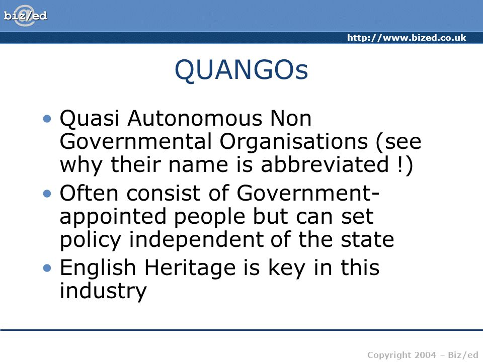 http://www.bized.co.uk Copyright 2004 – Biz/ed QUANGOs Quasi Autonomous Non Governmental Organisations (see why their name is abbreviated !) Often consist of Government- appointed people but can set policy independent of the state English Heritage is key in this industry