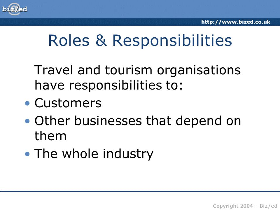 http://www.bized.co.uk Copyright 2004 – Biz/ed Roles & Responsibilities Travel and tourism organisations have responsibilities to: Customers Other businesses that depend on them The whole industry
