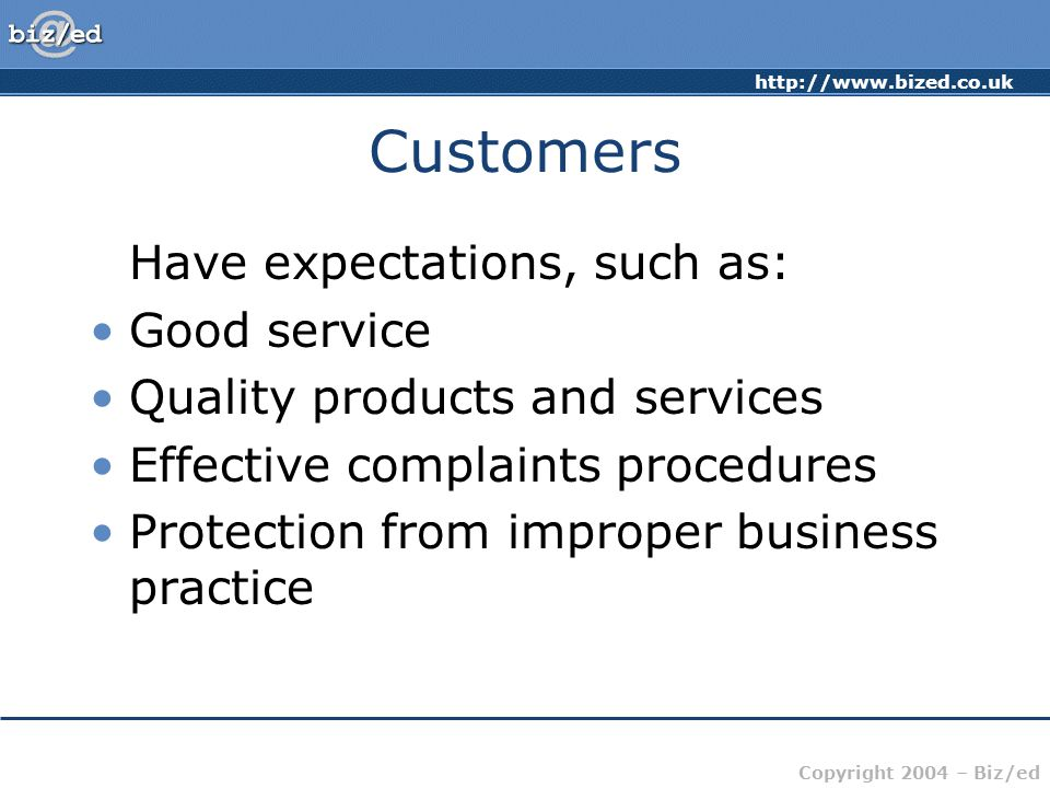 http://www.bized.co.uk Copyright 2004 – Biz/ed Customers Have expectations, such as: Good service Quality products and services Effective complaints procedures Protection from improper business practice