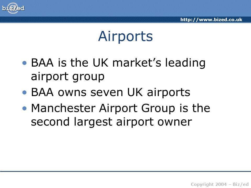 http://www.bized.co.uk Copyright 2004 – Biz/ed Airports BAA is the UK markets leading airport group BAA owns seven UK airports Manchester Airport Group is the second largest airport owner