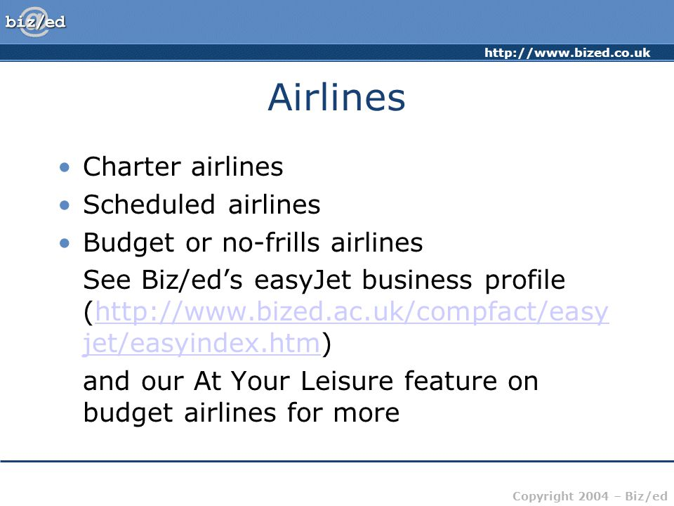http://www.bized.co.uk Copyright 2004 – Biz/ed Airlines Charter airlines Scheduled airlines Budget or no-frills airlines See Biz/eds easyJet business profile (http://www.bized.ac.uk/compfact/easy jet/easyindex.htm)http://www.bized.ac.uk/compfact/easy jet/easyindex.htm and our At Your Leisure feature on budget airlines for more