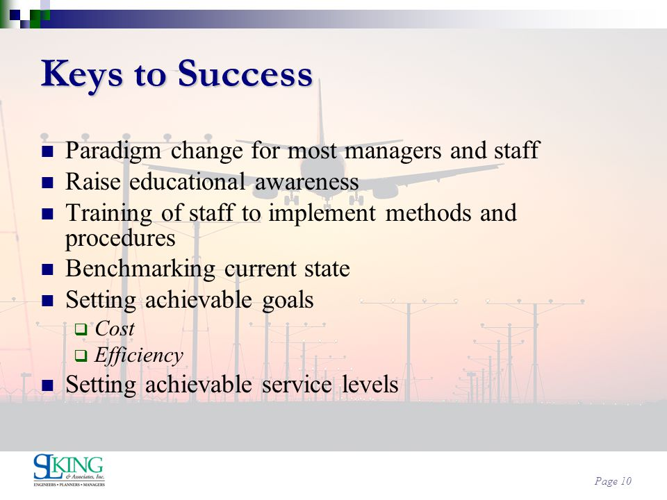 Page 10 Keys to Success Paradigm change for most managers and staff Raise educational awareness Training of staff to implement methods and procedures