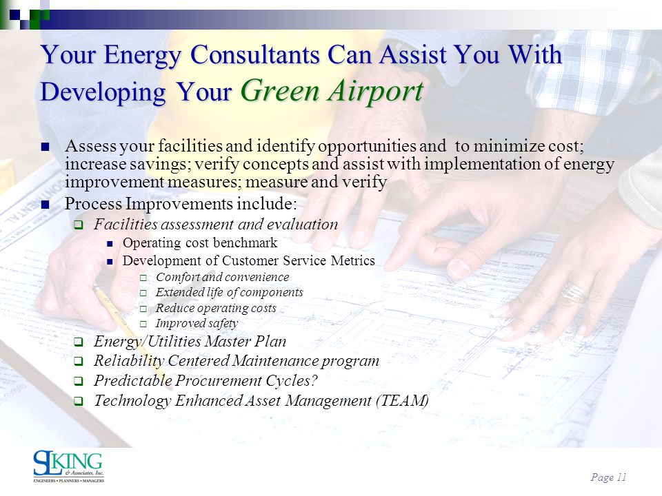 Page 11 Your Energy Consultants Can Assist You With Developing Your Green Airport Assess your facilities and identify opportunities and to minimize cost; increase savings; verify concepts and assist with implementation of energy improvement measures; measure and verify Process Improvements include: Facilities assessment and evaluation Operating cost benchmark Development of Customer Service Metrics Comfort and convenience Extended life of components Reduce operating costs Improved safety Energy/Utilities Master Plan Reliability Centered Maintenance program Predictable Procurement Cycles.