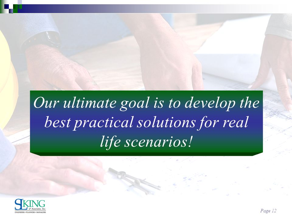 Page 12 Our ultimate goal is to develop the best practical solutions for real life scenarios!