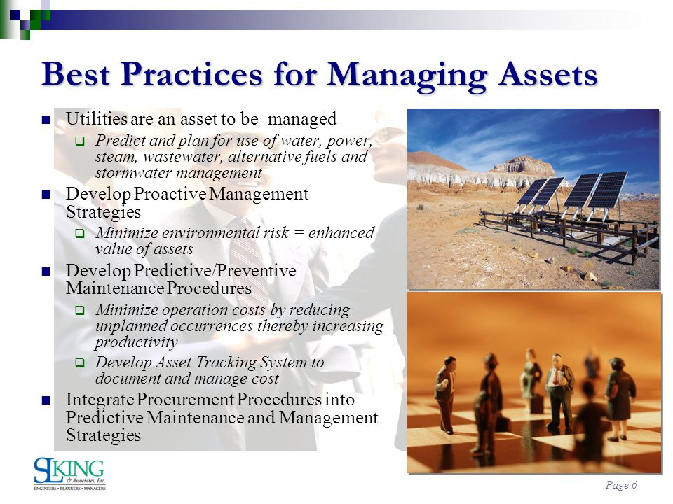 Page 6 Best Practices for Managing Assets Utilities are an asset to be managed Predict and plan for use of water, power, steam, wastewater, alternative fuels and stormwater management Develop Proactive Management Strategies Minimize environmental risk = enhanced value of assets Develop Predictive/Preventive Maintenance Procedures Minimize operation costs by reducing unplanned occurrences thereby increasing productivity Develop Asset Tracking System to document and manage cost Integrate Procurement Procedures into Predictive Maintenance and Management Strategies
