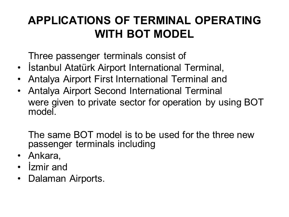 First and Second International Terminal of Antalya Airport First Terminal: Operation start on 01.04.1998 54,000 m2 terminal building Capacity 5 million passengers/year 12 passenger gates 60 check-in desks 725 capacity multi-story car park Cost of project is 65 million USD Operation period 9 years Second Terminal: Operation start on 07.04.2005 91,454 m2 terminal building Capacity 5 million passengers/year 12 passenger gates 45 check-in desks 750 capacity multi-story car park Cost of project is 85.5 million USD Operate period 3 years, 5 months and 26 days