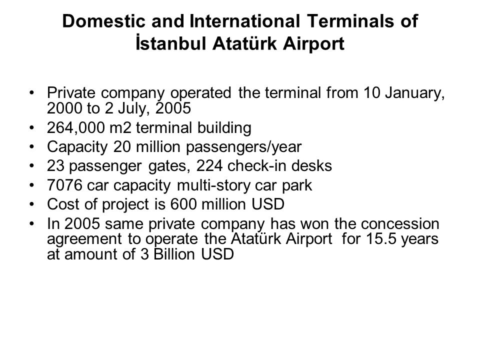 Domestic and International Terminals of Ankara Esenboğa Airport Operation start on 16.10.2006 167,000 m2 terminal building Capacity of 10 million passengers/year 18 passenger gates, 105 check-in desks 4000 capacity multi-story car park Cost of project is 188.7 million USD Operation period 15 years and 8 months